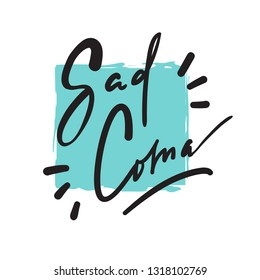 Sad Coma - motivational quote, urban dictionary, slang. Hand drawn beautiful lettering. Print for inspirational poster, t-shirt, bag, cups, card, flyer, sticker, badge. Elegant calligraphy writing