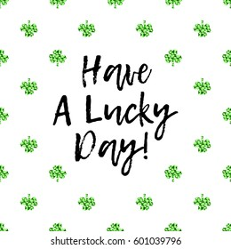 Saint Patrick's Day greeting card with sparkled green clover leaves and text. Inscription - Have A Lucky Day