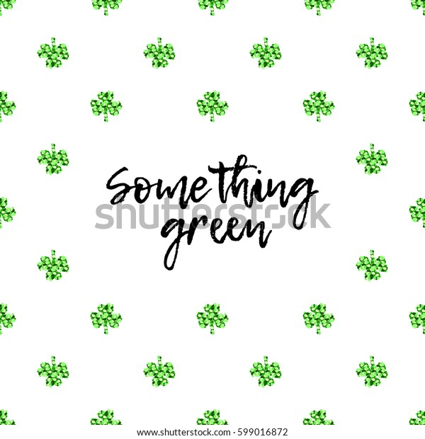 Saint Patrick's Day greeting card with sparkled green clover leaves and text. Inscription - Something green