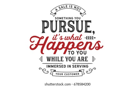 A sale is not something you pursue, it's what happens to you while you are immersed in serving your customer. Sales Quotes