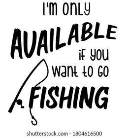 Sarcastic funny fishing quote and saying with rod, reel and hook drawing, designed in vector art. Only available to go fish. Created for anglers. Design element for T shirts, mugs, decals and crafts.