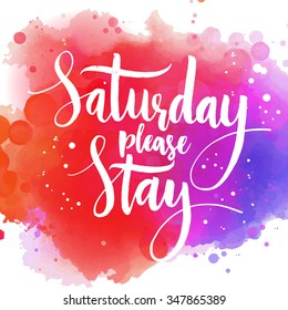 Saturday please stay. Fun saying, vector quote about end of the weekend and start of the working week. Modern brush calligraphy, white phrase on colorful watercolor background