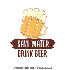 Save water drink beer vector concept label or vintage brown poster. vector funky beer quote or slogan for print on tee. International beer day label or world water day