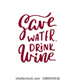 Save water, drink wine. Handwritten lettering inscription positive quote, calligraphy vector illustration. Text sign slogan design for quote poster, greeting card, print, cool badge