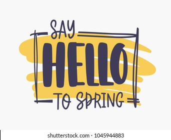 Say Hello To Spring inspirational phrase written with elegant font or script inside rectangular frame on orange paint stain isolated on white background. Creative hand drawn vector illustration.