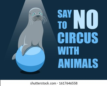 Say no to circus with animals. Poster against abuse animals in circuses. Banner with text and grey fur seal on the ball on blue background. Problem of exploitation of wild marine animals in circuses.