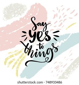 Say yes to things. Positive saying, motivational poster design with abstract brush strokes
