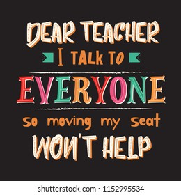 School theme quote. Dear teacher i talk to everyone so moving my seat won't help. Lettering vector illustration.