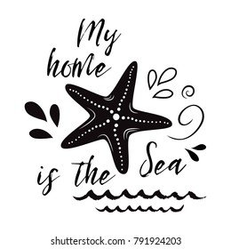 Sea flyer with sea star, inspirational phrase My home is sea. Vector typographic banner. Travel quote. Card for summer time vacation. Cute print, label, logo, sticker, stamp, icon, sign for ocean trip