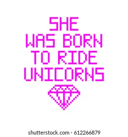 She was born to ride unicorns. Quote with abstract diamond in the eight bit style on a white background. Vector Image. It can be used for website design, article, phone case, poster, t-shirt, mug etc.