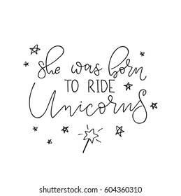 She was born ride unicorns. Vector calligraphy illustration for poster, greeting card, t-shirt.  Isolated on white background. Hand drawn inspirational quote. Brush script lettering design.