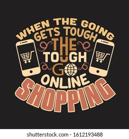 Shopping Quotes and Slogan good for T-Shirt. When The Going Gets Tough The Tough Go Online Shopping.