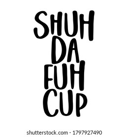 Shuh Da fuh Cup (shut tha fuck up - funny transcript) SASSY Calligraphy phrase for antisocial people. Hand drawn lettering for Lovely greetings cards, invitations. T-shirt, mug, gift, printing press.