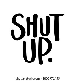 Shut Up - SASSY Calligraphy phrase for antisocial people. Hand drawn lettering for Lovely greetings cards, invitations. T-shirt, mug, gift, printing press.