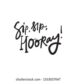 Sip, sip, hooray! Emotional expression. Hand lettering quote for your design