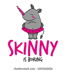 Skinny is boring' funny vector text quotes and rhino drawing. Lettering poster or t-shirt textile graphic design. / Cute fat girl rhinoceros character illustration in pink tutu shirt. Handwritten font