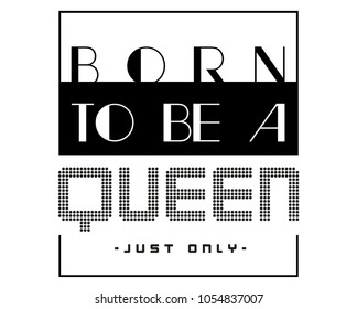slogan for tee shirts graphics, vectors, prints. slogan born to be a queen
