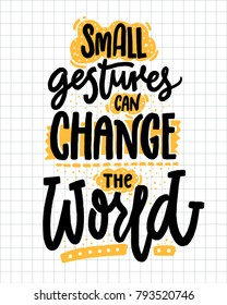 Small gestures can change the world. Inspirational quote about kindness. Positive motivational saying for posters and t-shirts