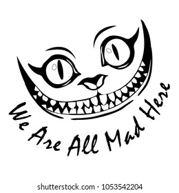 Smiles like a Cheshire cat with the words We Are All Mad Here