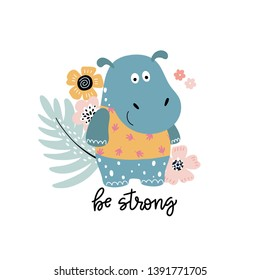 Smiling hippopotamus with flowers on the background and text - be strong. Isolated cartoon illustration for kids. Positive postcard, poster or print for kids clothes.
