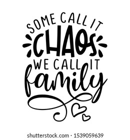 Some call it chaos, we call it Family -  Funny hand drawn calligraphy text. Good for fashion shirts, poster, gift, or other printing press. Motivation quote.