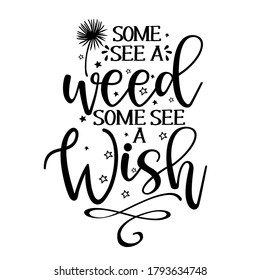 Some see a weed, some see a Wish - funny saying in isolated vector eps 10. Lettering poster or t-shirt textile graphic design. / Handwritten room decoration with closed eyes.