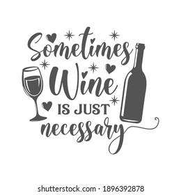 Sometimes Wine is just necessary motivational slogan inscription. Vector wine quotes. Illustration for prints on t-shirts and bags, posters, cards. Isolated on white background. Inspirational phrase.