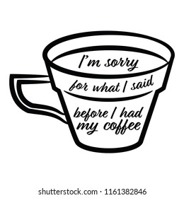 I'm sorry for what I said before I had my coffee