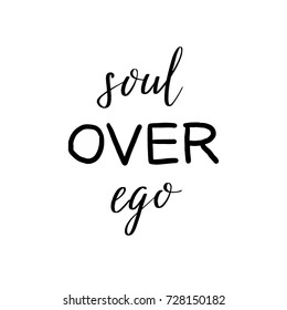 Soul Over Ego vector motivational positive lettering quote black on white, typography poster with hand drawn calligraphy