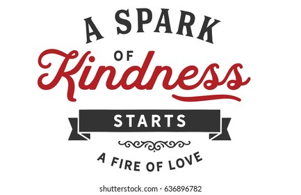 A spark of kindness starts a fire of love. Kindness Quotes