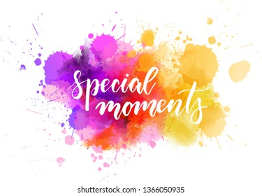 Special moments - motivational message. Handwritten modern calligraphy inspirational text on multicolored watercolor paint splash.