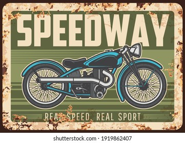Speedway rusty metal plate with vintage motorcycle. Vector tin sign for biker club association, retro motorbike garage, ferruginous grunge card with american motor bike or classic antique chopper