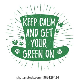 St. Patrick's Day quote typography lettering greeting card template on a grunge texture green leprechaun's hat with lucky shamrock clover for print, t-shirt, element. Keep calm and get your green on