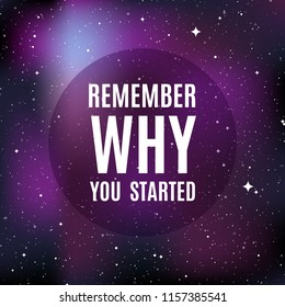 "Star universe background. Quote: ""Remember why you started"". Concept of galaxy, space, cosmos, nebula, space dust. Vector illustration"
