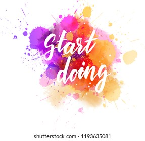 Start doing - motivational message. Handwritten modern calligraphy inspirational text on multicolored watercolor paint splash. Vector illustration.