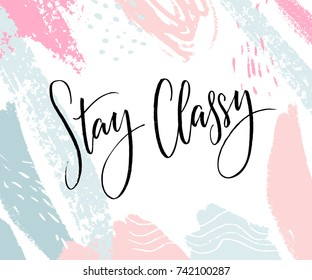 Stay Classy. Inspirational quote, modern lettering. Black calligraphy on abstract pastel background. Fashion print design.