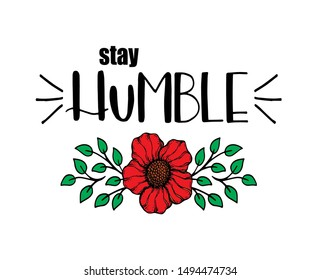 Stay humble, hand written lettering. Inspirational quote, with flower, vector illustration