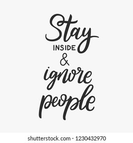 Stay inside and ignore people. Sarcasm quote. Funny phrase. Calligraphy inspiration graphic design typography element. T-shirt print. Fun brush ink inscription for photo overlays, poster design.