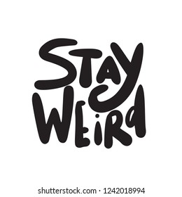 Stay weird. Funny hand lettering quote made in vector. Black inscription isolated on white.