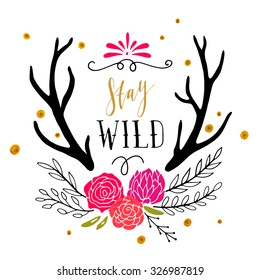 Stay wild. Hand drawn poster with flowers, antlers, hand lettering and decoration elements. This illustration can be used as a print on T-shirts and bags.