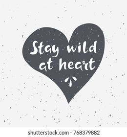 Stay wild at heart. Hand drawn lettering with heart on grunge background. Vector illustration for prints, posters and t-shirts design in casual style. Travel, wildlife, adventure and outdoor symbol.