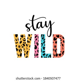 Stay wild illustration with lettering and leopard print. Inspirational and motivational quote for prints.