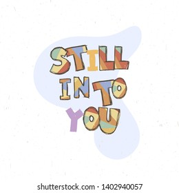 Still into you. Childish poster with hand drawn letters in scandinavian stile, kids apparel prints, postcards, baby shower invitation. Vector Illustration