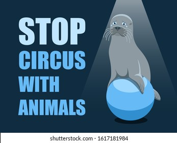 Stop circus with animals. Poster against abuse animals in circuses. Banner with text and grey fur seal on the ball on blue background. Problem of exploitation of wild marine animals in circuses. Flat.