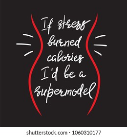 If stress burned calories I'd be a supermodel - funny handwritten motivational quote. Print for inspiring poster, t-shirt, bag, logo, greeting postcard, flyer, sticker, sweatshirt, cups.