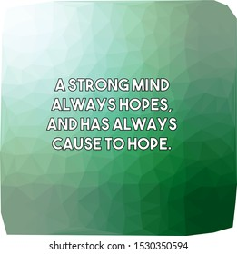 A strong mind always hopes and has always cause to hope