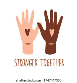 Stronger together. No racism concept. Human hends and hearts. Black lives matter, we are equal. Flat style card, poster, banner with text. Different skin colors. Supporting illustration. Vector