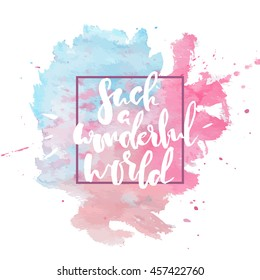 Such a wonderful world hand drawn lettering. Hand lettered typographic quote on bright watercolor background. Beautiful positive template for cards and prints.