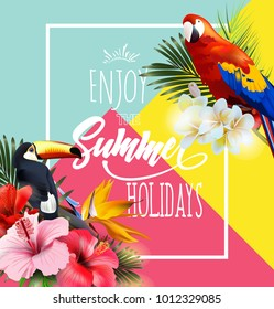 Summer holidays background with tropical flowers with colorful tropical parrots and Toucan. Lettering Enjoy summer holidays Template Vector.