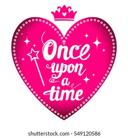 t shirt design. hand written calligraphic motivation slogan Once upon a time on pink heart with sequins, magic wand, stars. hand written text.  original girlish design for poster, card, girls, clothes